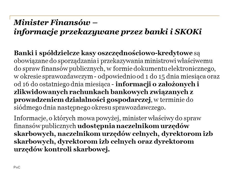 PwC Minister Finansów – informacje przekazywane przez banki i SKOKi Banki i spółdzielcze kasy oszczędnościowo-kredytowe są obowiązane do sporządzania i przekazywania ministrowi właściwemu do spraw finansów publicznych, w formie dokumentu elektronicznego, w okresie sprawozdawczym - odpowiednio od 1 do 15 dnia miesiąca oraz od 16 do ostatniego dnia miesiąca - informacji o założonych i zlikwidowanych rachunkach bankowych związanych z prowadzeniem działalności gospodarczej, w terminie do siódmego dnia następnego okresu sprawozdawczego.