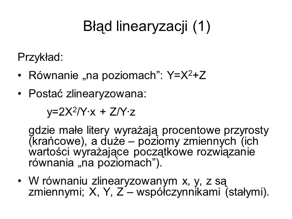 Błąd linearyzacji (2) Mając następujące rozwiązanie początkowe: X=3, Z=6, Y=15 równanie zlinearyzowane przyjmuje postać: y=6/5·x + 2/5·z Zakładając, że X↑20%, Z↓10%, tj.