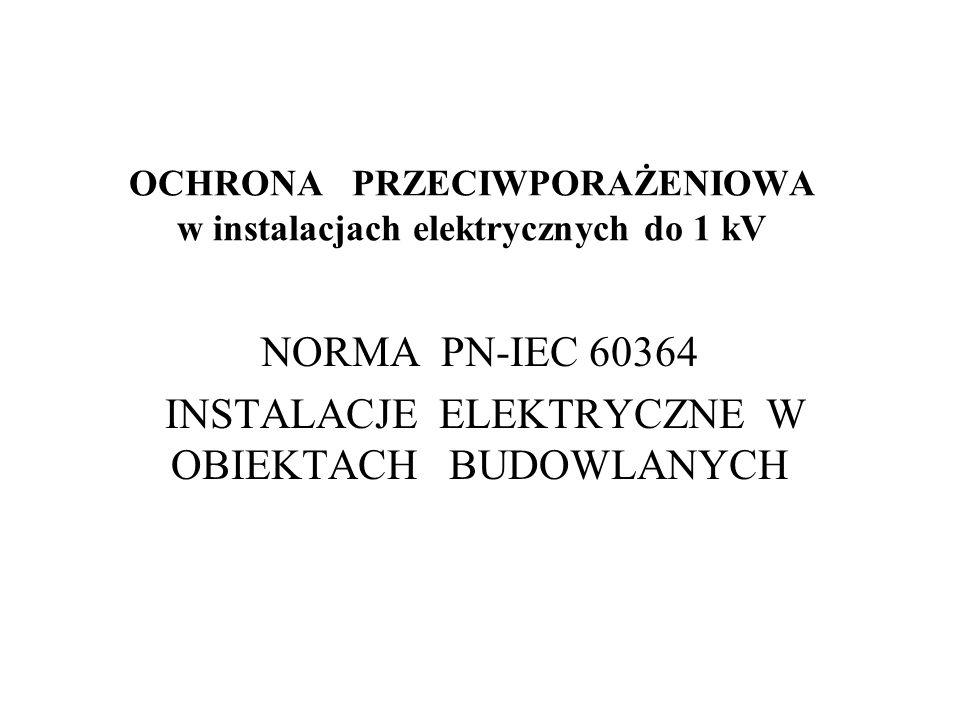 OCHRONA PRZECIWPORAŻENIOWA w instalacjach elektrycznych do 1 kV NORMA PN-IEC 60364 INSTALACJE ELEKTRYCZNE W OBIEKTACH BUDOWLANYCH