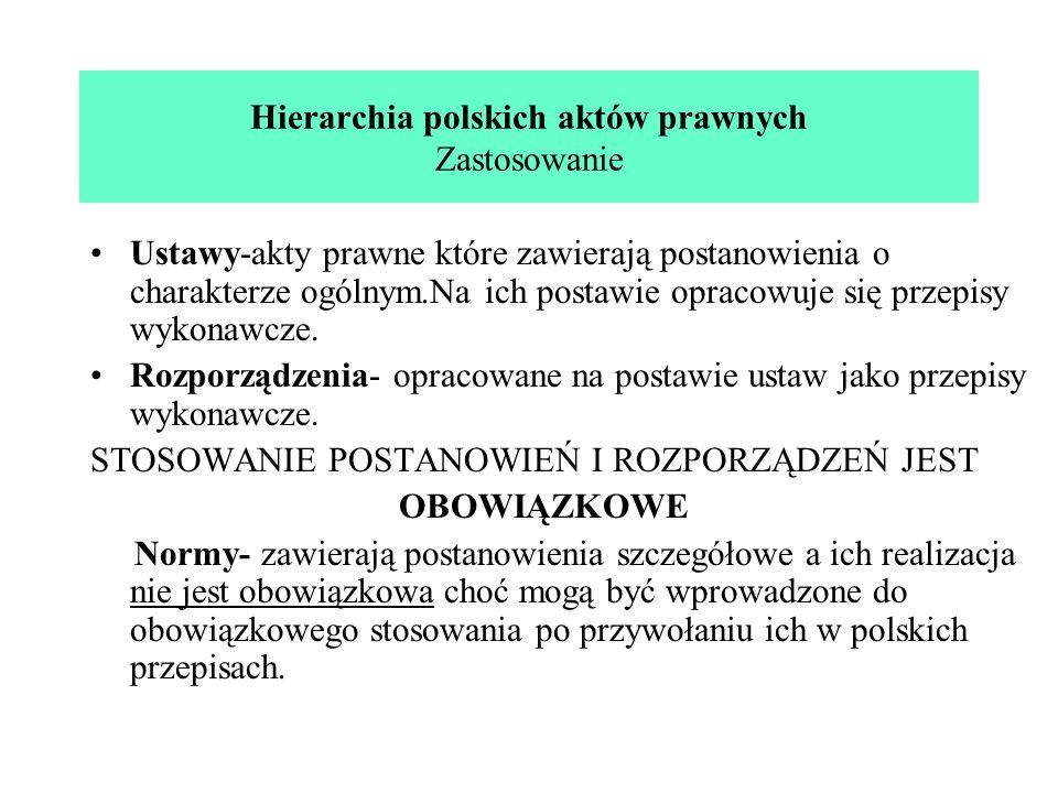 Hierarchia polskich aktów prawnych Zastosowanie Ustawy-akty prawne które zawierają postanowienia o charakterze ogólnym.Na ich postawie opracowuje się przepisy wykonawcze.