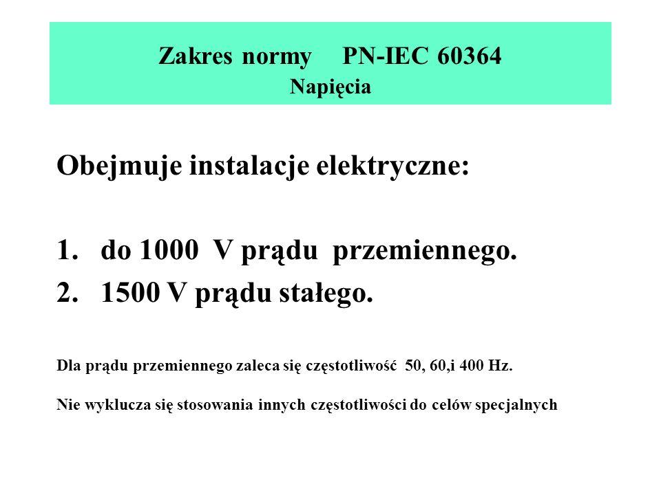 Zakres normy PN-IEC 60364 Napięcia Obejmuje instalacje elektryczne: 1.do 1000 V prądu przemiennego. 2.1500 V prądu stałego. Dla prądu przemiennego zal