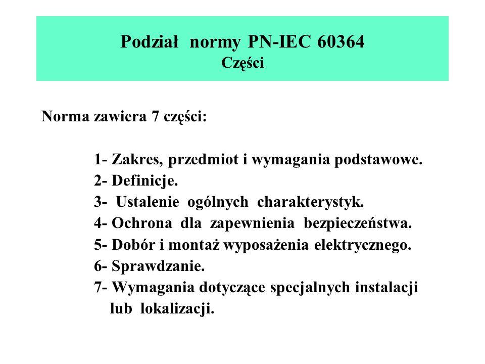 Podział normy PN-IEC 60364 Części Norma zawiera 7 części: 1- Zakres, przedmiot i wymagania podstawowe. 2- Definicje. 3- Ustalenie ogólnych charakterys