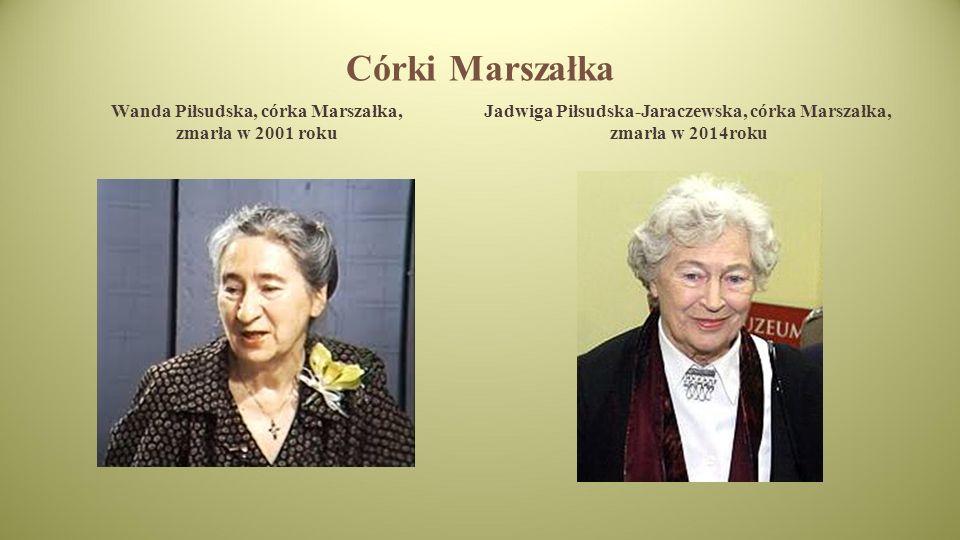 Córki Marszałka Wanda Piłsudska, córka Marszałka, zmarła w 2001 roku Jadwiga Piłsudska-Jaraczewska, córka Marszałka, zmarła w 2014roku