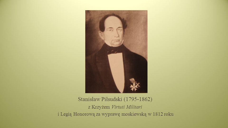 Stanisław Piłsudski (1795-1862) z Krzyżem Virtuti Militari i Legią Honorową za wyprawę moskiewską w 1812 roku