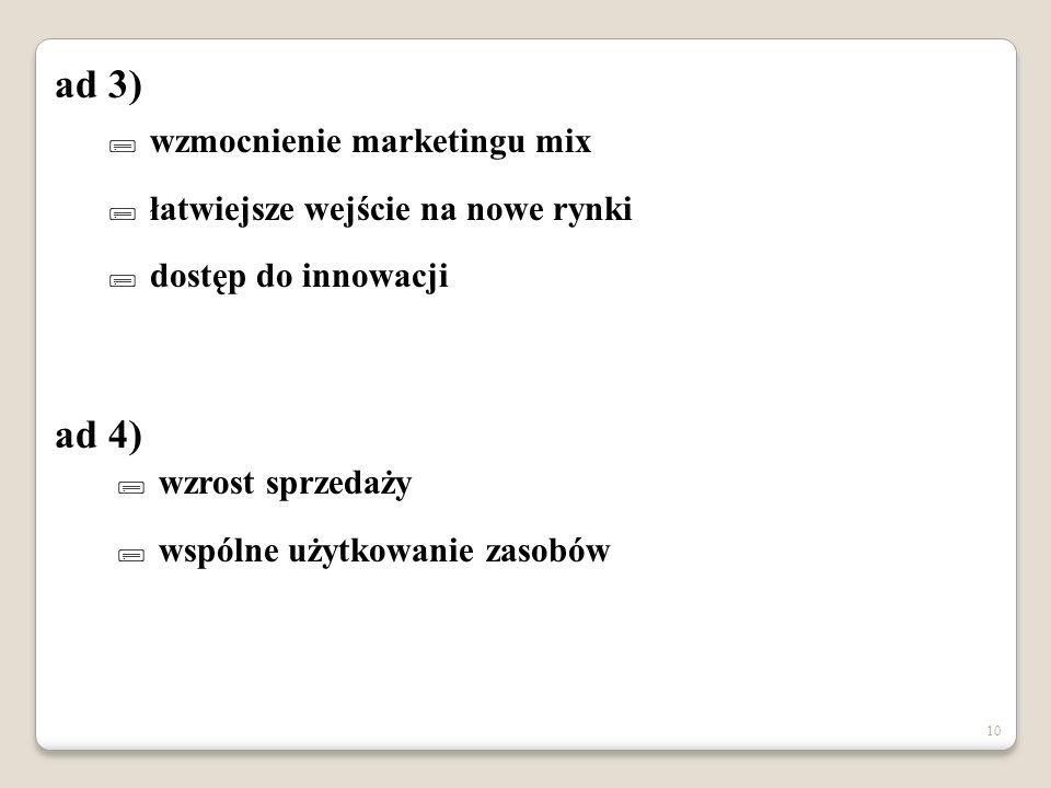 10  wzmocnienie marketingu mix  łatwiejsze wejście na nowe rynki  dostęp do innowacji  wzrost sprzedaży  wspólne użytkowanie zasobów ad 3) ad 4)