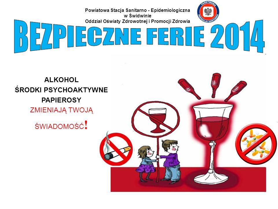 ALKOHOL ŚRODKI PSYCHOAKTYWNE PAPIEROSY ZMIENIAJĄ TWOJĄ ŚWIADOMOŚĆ ! Powiatowa Stacja Sanitarno - Epidemiologiczna w Świdwinie Oddział Oświaty Zdrowotn