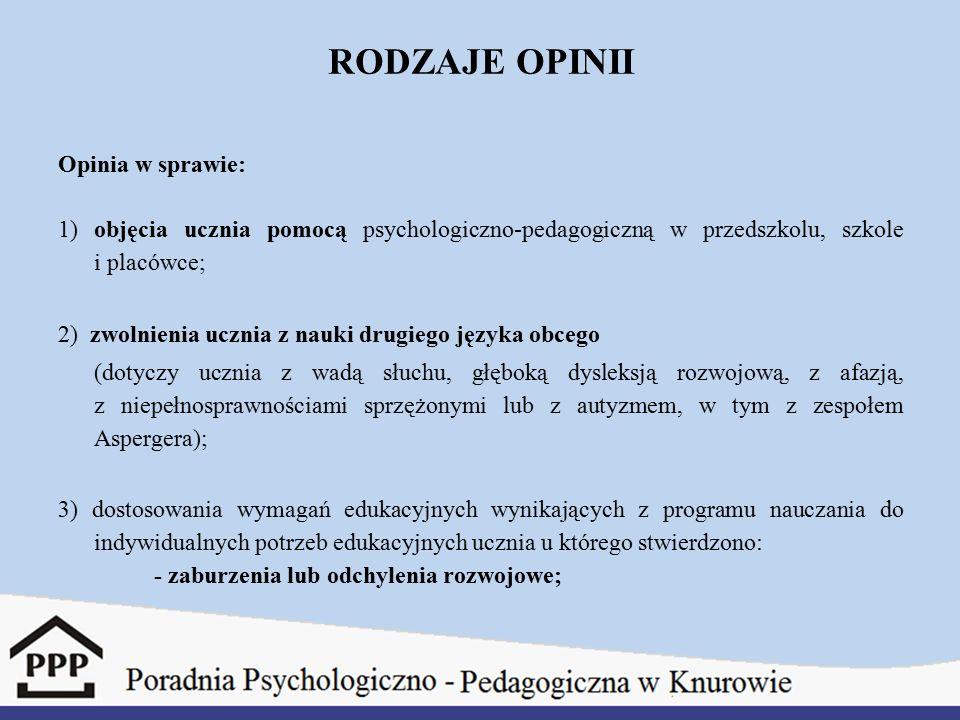 RODZAJE OPINII Opinia w sprawie: 1) objęcia ucznia pomocą psychologiczno-pedagogiczną w przedszkolu, szkole i placówce; 2) zwolnienia ucznia z nauki drugiego języka obcego (dotyczy ucznia z wadą słuchu, głęboką dysleksją rozwojową, z afazją, z niepełnosprawnościami sprzężonymi lub z autyzmem, w tym z zespołem Aspergera); 3) dostosowania wymagań edukacyjnych wynikających z programu nauczania do indywidualnych potrzeb edukacyjnych ucznia u którego stwierdzono: - zaburzenia lub odchylenia rozwojowe;