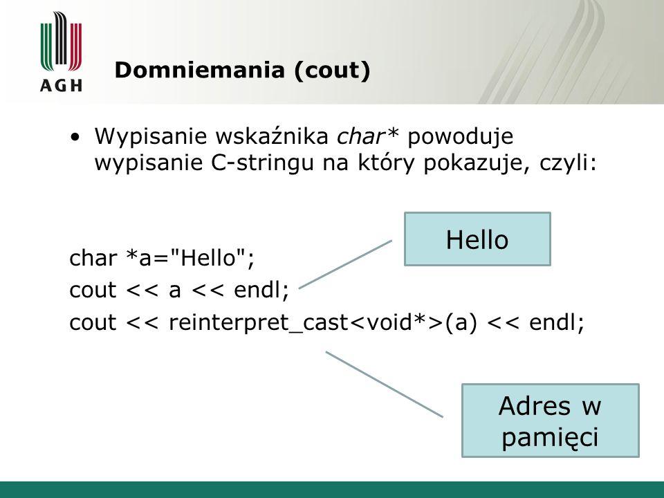 Domniemania (cout) Wypisanie wskaźnika char* powoduje wypisanie C-stringu na który pokazuje, czyli: char *a= Hello ; cout << a << endl; cout (a) << endl; Hello Adres w pamięci