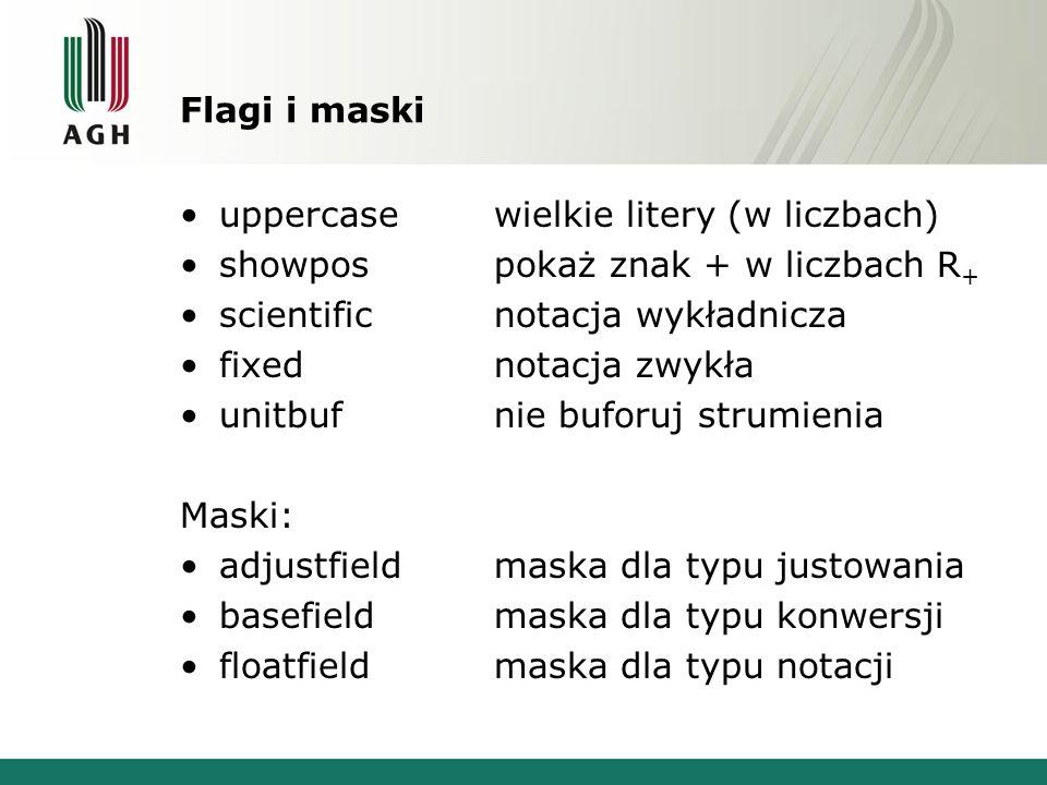 Flagi i maski uppercasewielkie litery (w liczbach) showpospokaż znak + w liczbach R + scientificnotacja wykładnicza fixednotacja zwykła unitbufnie buforuj strumienia Maski: adjustfieldmaska dla typu justowania basefieldmaska dla typu konwersji floatfieldmaska dla typu notacji