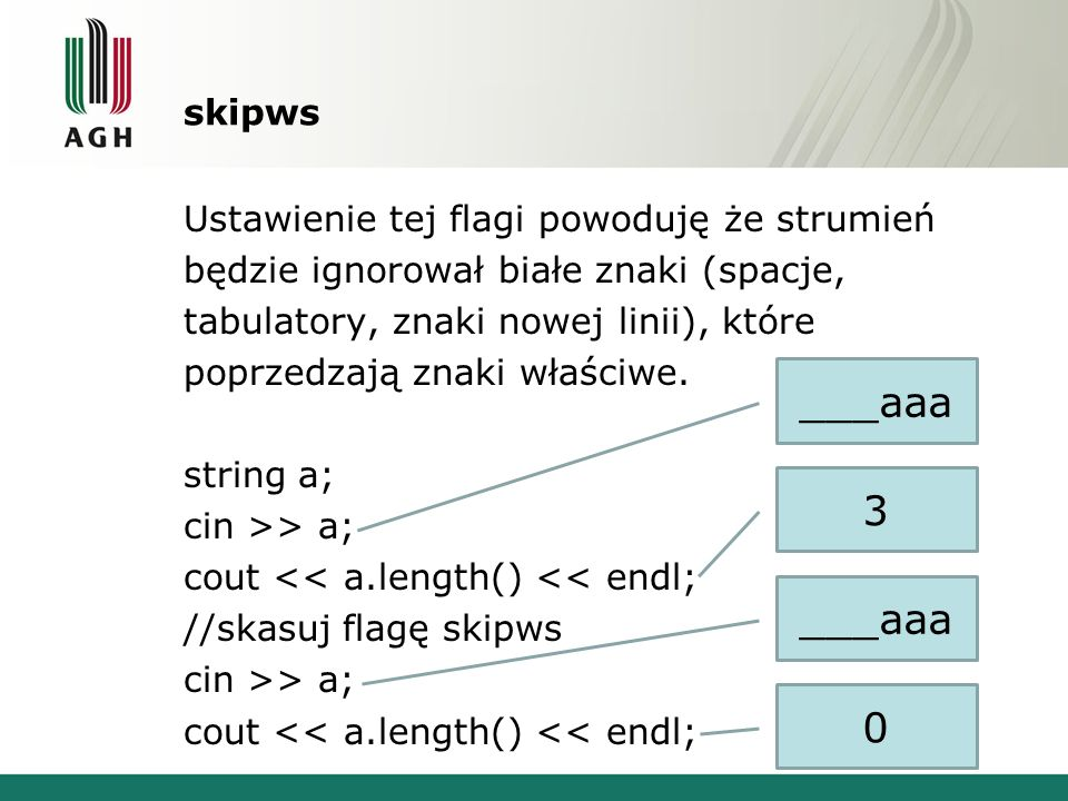 skipws Ustawienie tej flagi powoduję że strumień będzie ignorował białe znaki (spacje, tabulatory, znaki nowej linii), które poprzedzają znaki właściwe.