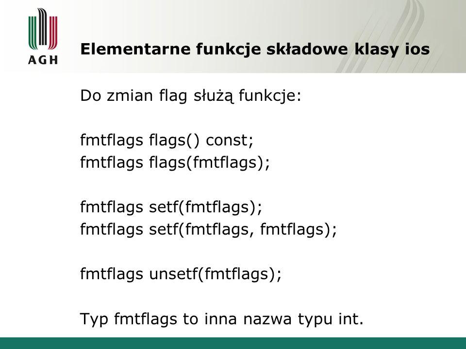 Elementarne funkcje składowe klasy ios Do zmian flag służą funkcje: fmtflags flags() const; fmtflags flags(fmtflags); fmtflags setf(fmtflags); fmtflags setf(fmtflags, fmtflags); fmtflags unsetf(fmtflags); Typ fmtflags to inna nazwa typu int.