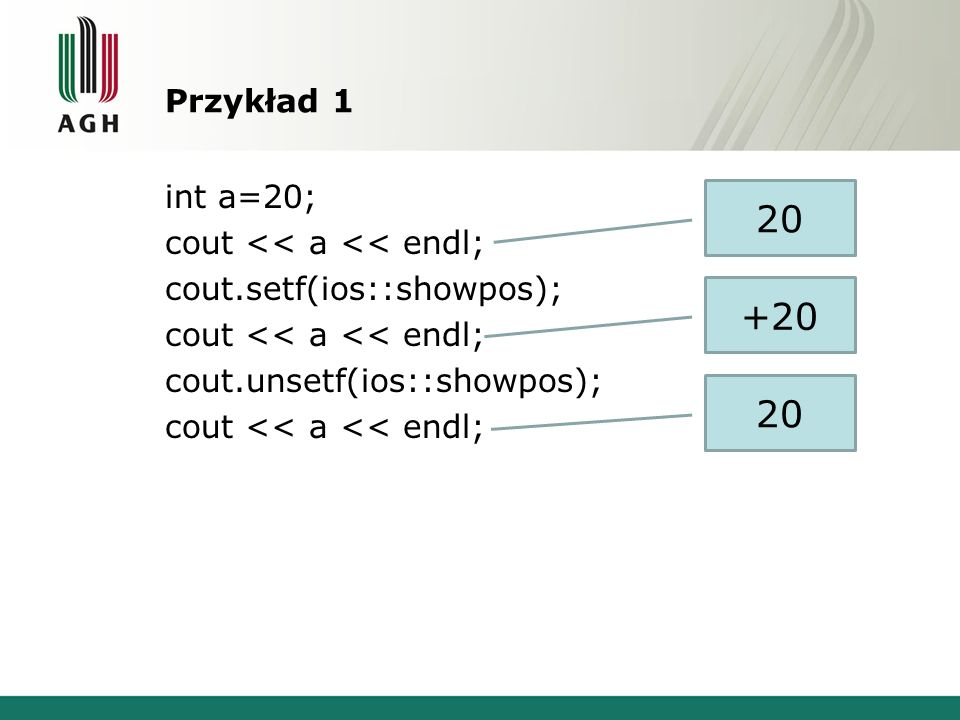Przykład 1 int a=20; cout << a << endl; cout.setf(ios::showpos); cout << a << endl; cout.unsetf(ios::showpos); cout << a << endl; 20 +20 20