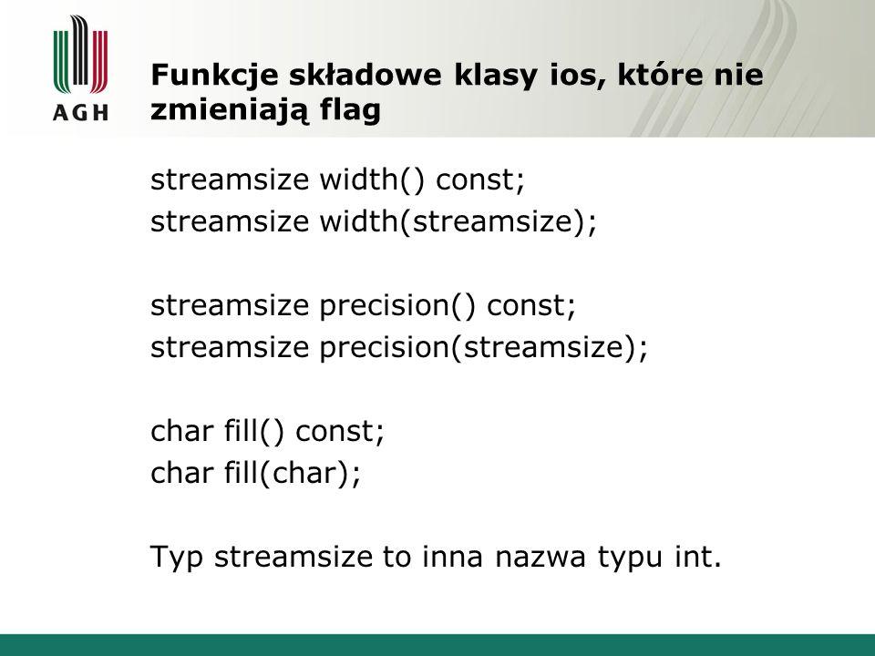 Funkcje składowe klasy ios, które nie zmieniają flag streamsize width() const; streamsize width(streamsize); streamsize precision() const; streamsize precision(streamsize); char fill() const; char fill(char); Typ streamsize to inna nazwa typu int.