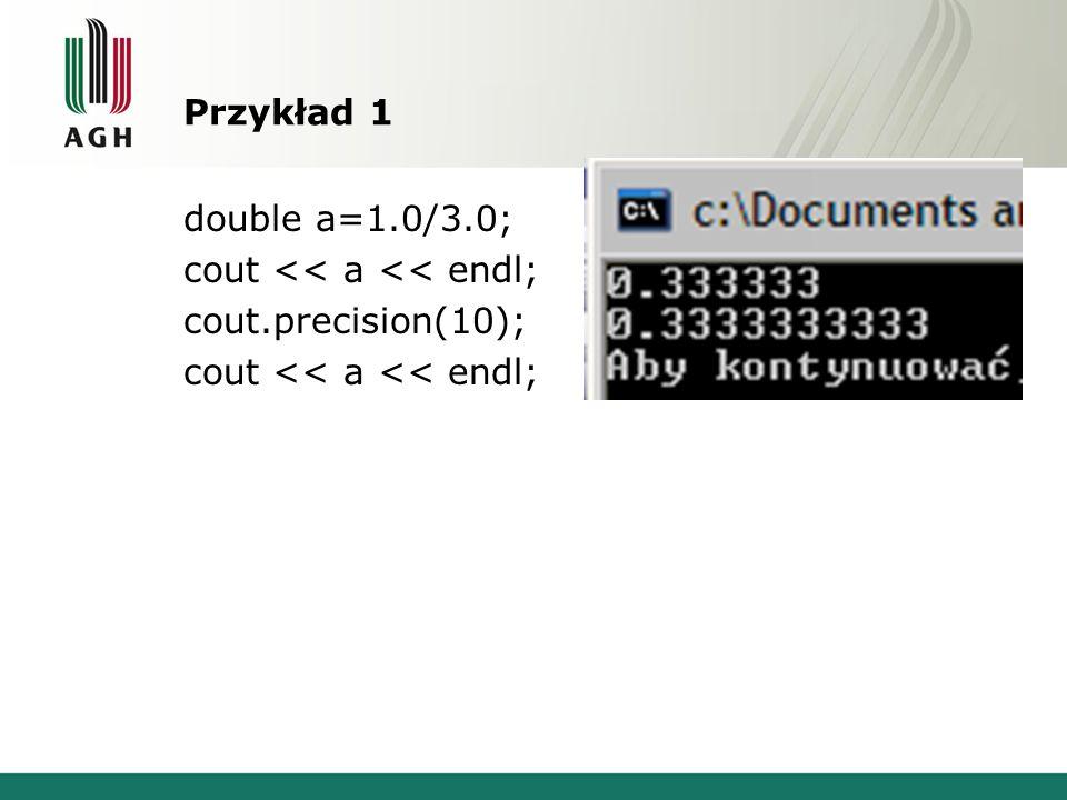 Przykład 1 double a=1.0/3.0; cout << a << endl; cout.precision(10); cout << a << endl;