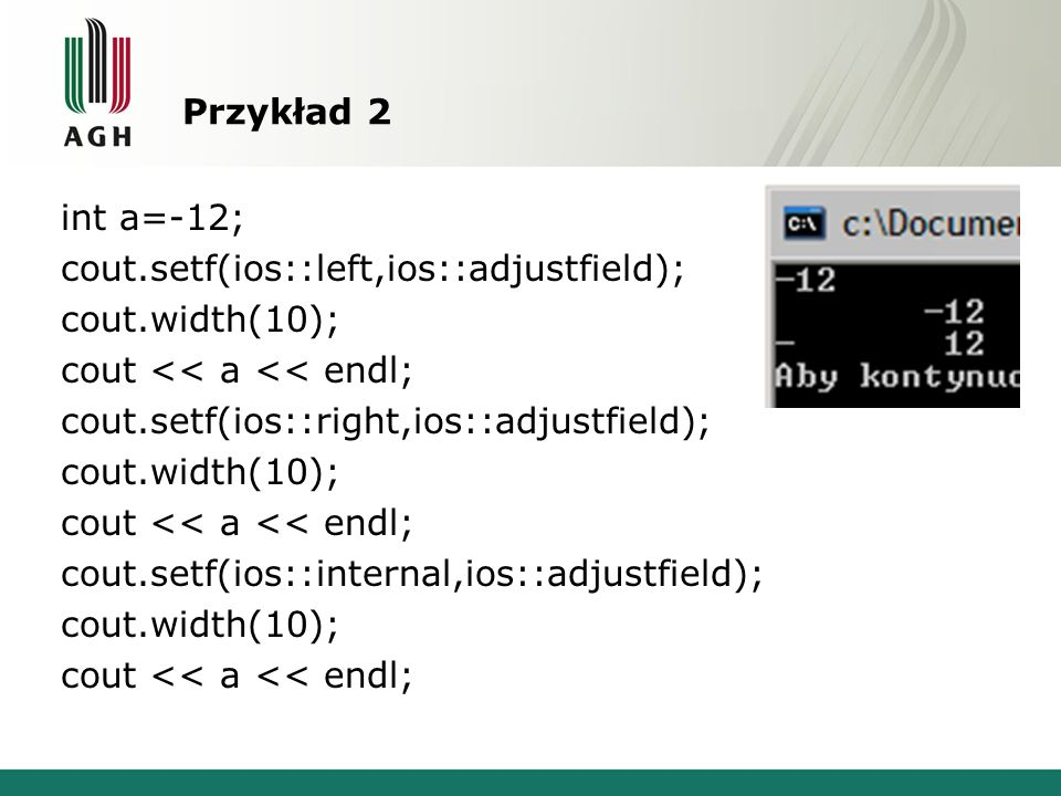 Przykład 2 int a=-12; cout.setf(ios::left,ios::adjustfield); cout.width(10); cout << a << endl; cout.setf(ios::right,ios::adjustfield); cout.width(10)