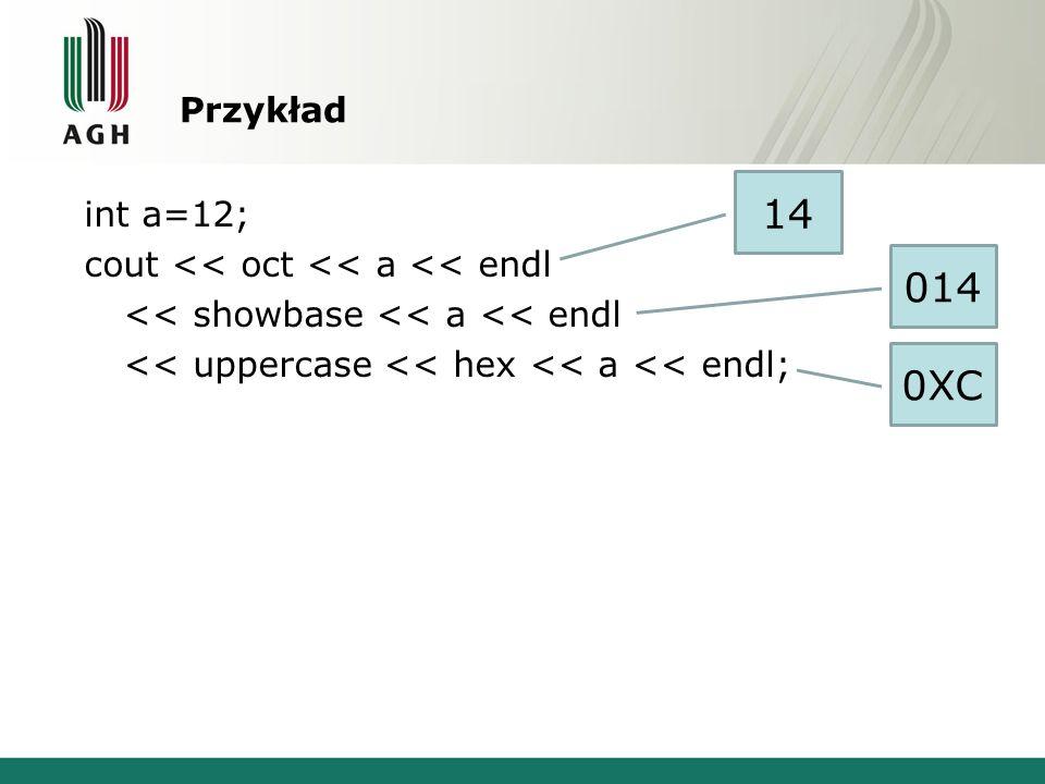 Przykład int a=12; cout << oct << a << endl << showbase << a << endl << uppercase << hex << a << endl; 14 014 0XC