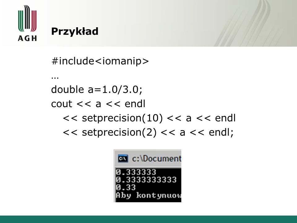Przykład #include … double a=1.0/3.0; cout << a << endl << setprecision(10) << a << endl << setprecision(2) << a << endl;