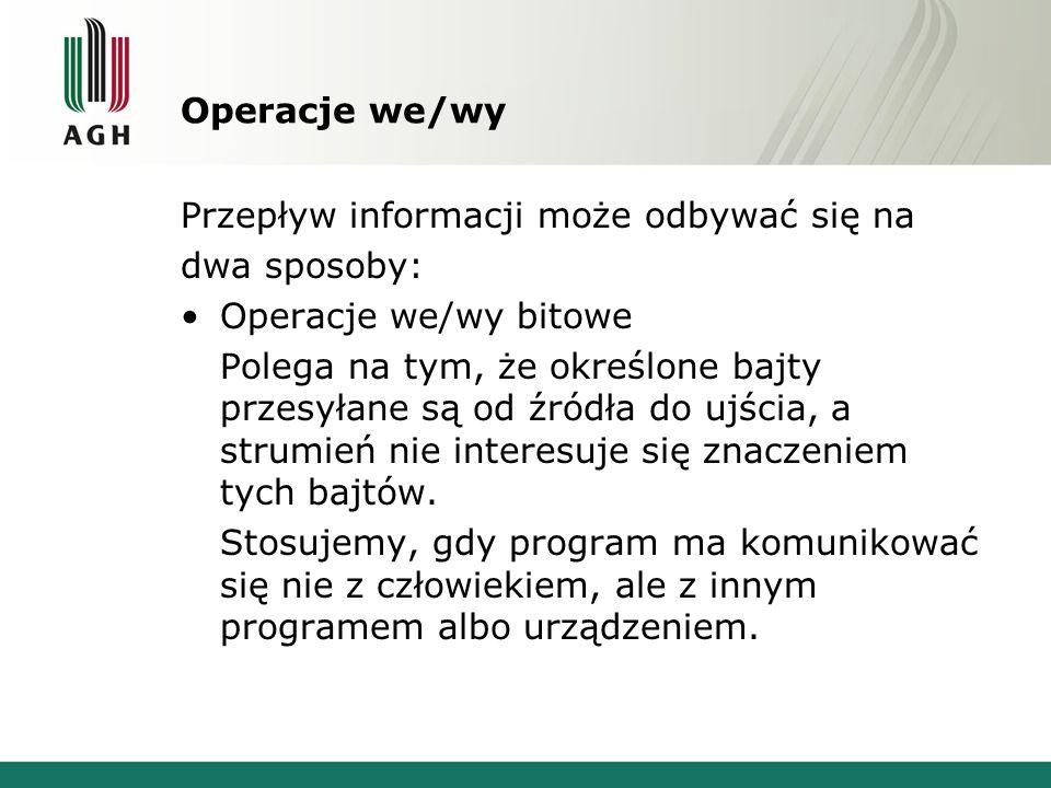 Operacje we/wy Operacje we/wy tekstowe Polega na tym, że określone bajty przesyłane są od źródła do ujścia oraz ma jeszcze je interpretować (formatować).