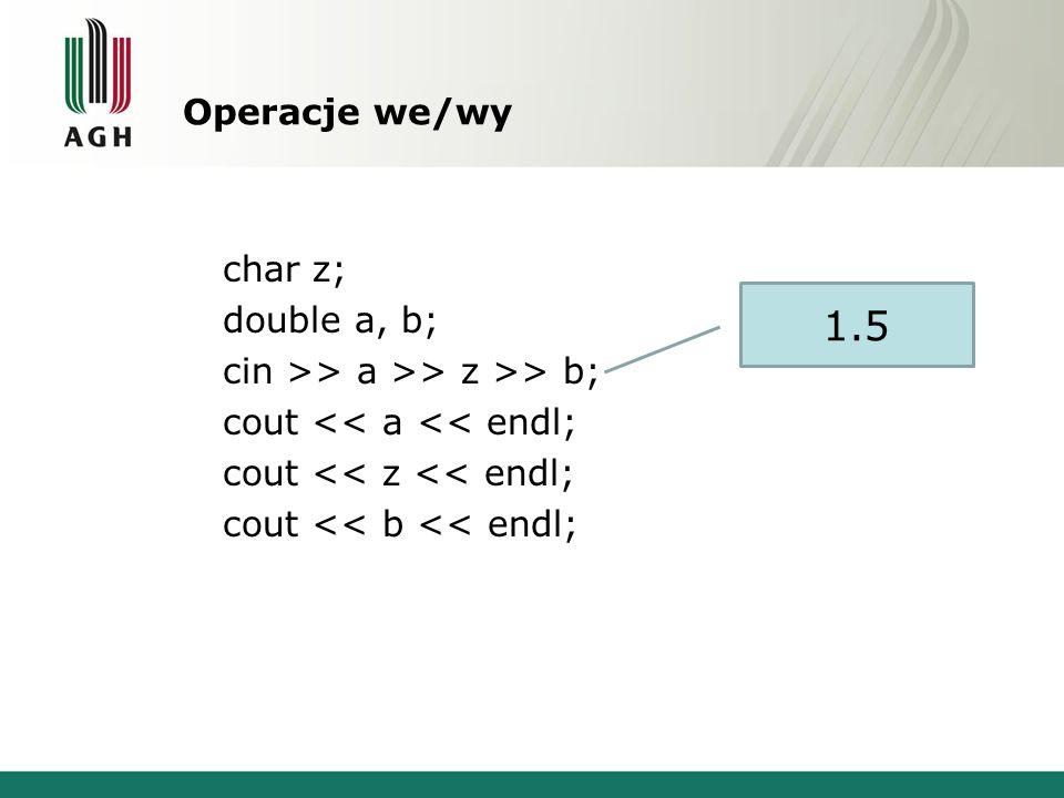 Operacje we/wy char z; double a, b; cin >> a >> z >> b; cout << a << endl; cout << z << endl; cout << b << endl; 1.5
