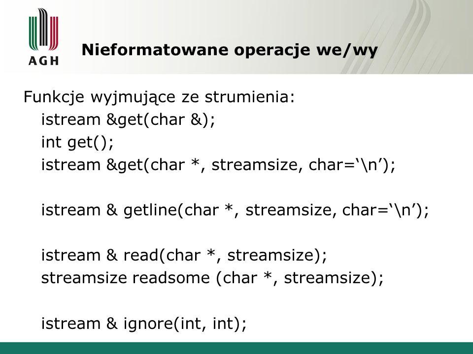 Nieformatowane operacje we/wy Funkcje wyjmujące ze strumienia: istream &get(char &); int get(); istream &get(char *, streamsize, char='\n'); istream & getline(char *, streamsize, char='\n'); istream & read(char *, streamsize); streamsize readsome (char *, streamsize); istream & ignore(int, int);