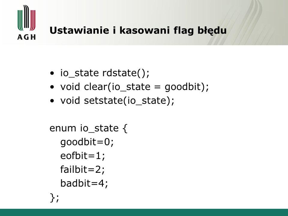 Ustawianie i kasowani flag błędu io_state rdstate(); void clear(io_state = goodbit); void setstate(io_state); enum io_state { goodbit=0; eofbit=1; failbit=2; badbit=4; };