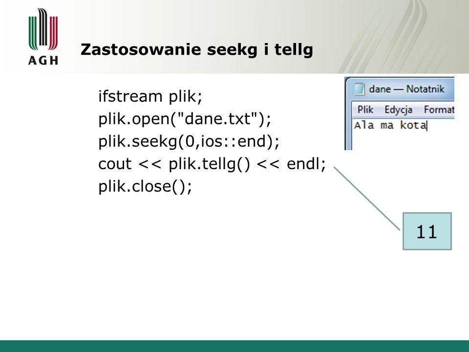 Zastosowanie seekg i tellg ifstream plik; plik.open( dane.txt ); plik.seekg(0,ios::end); cout << plik.tellg() << endl; plik.close(); 11