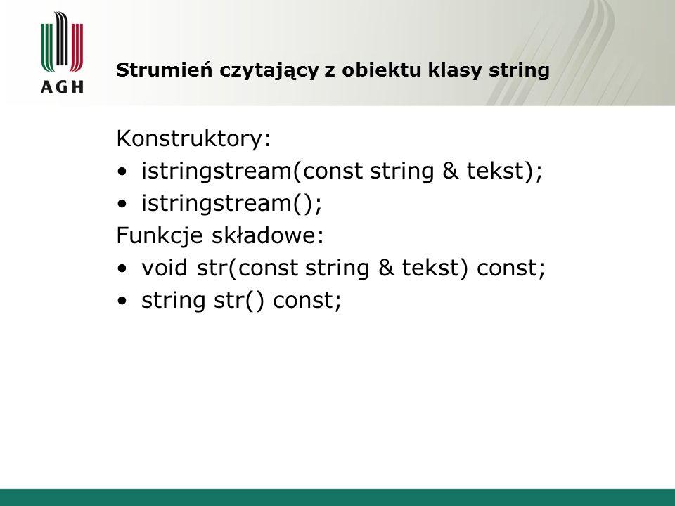 Strumień czytający z obiektu klasy string Konstruktory: istringstream(const string & tekst); istringstream(); Funkcje składowe: void str(const string & tekst) const; string str() const;