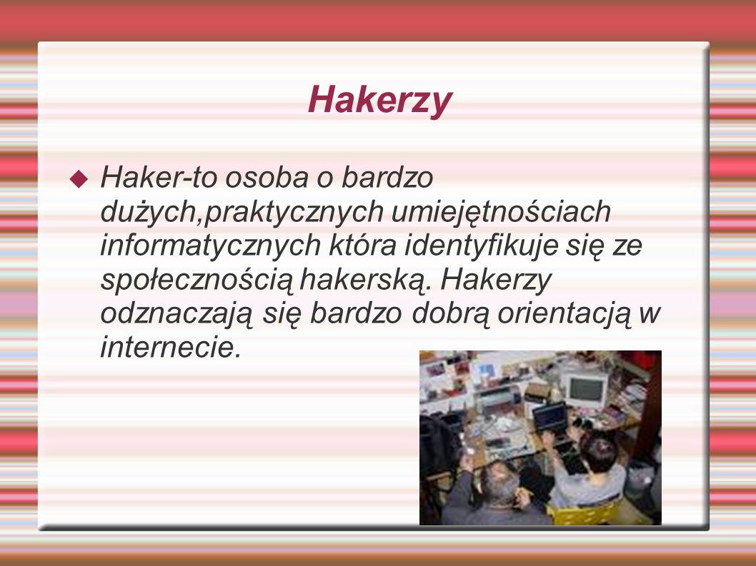 Hakerzy  Haker-to osoba o bardzo dużych,praktycznych umiejętnościach informatycznych która identyfikuje się ze społecznością hakerską.