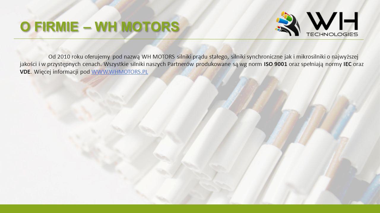 O FIRMIE – WH MOTORS Od 2010 roku oferujemy pod nazwą WH MOTORS silniki prądu stałego, silniki synchroniczne jak i mikrosilniki o najwyższej jakości i