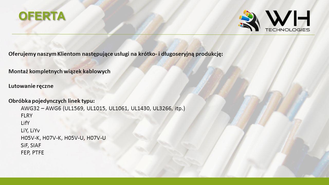 OFERTA Oferujemy naszym Klientom następujące usługi na krótko- i długoseryjną produkcję: Montaż kompletnych wiązek kablowych Lutowanie ręczne Obróbka pojedynczych linek typu: AWG32 – AWG6 (UL1569, UL1015, UL1061, UL1430, UL3266, itp.) FLRY LifY LiY, LiYv H05V-K, H07V-K, H05V-U, H07V-U SiF, SIAF FEP, PTFE