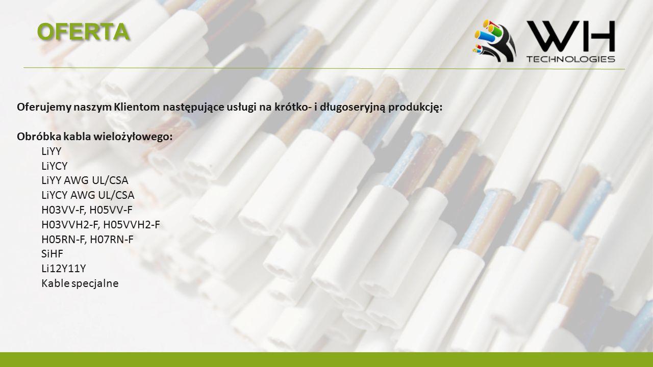 OFERTA Oferujemy naszym Klientom następujące usługi na krótko- i długoseryjną produkcję: Obróbka kabla wielożyłowego: LiYY LiYCY LiYY AWG UL/CSA LiYCY AWG UL/CSA H03VV-F, H05VV-F H03VVH2-F, H05VVH2-F H05RN-F, H07RN-F SiHF Li12Y11Y Kable specjalne
