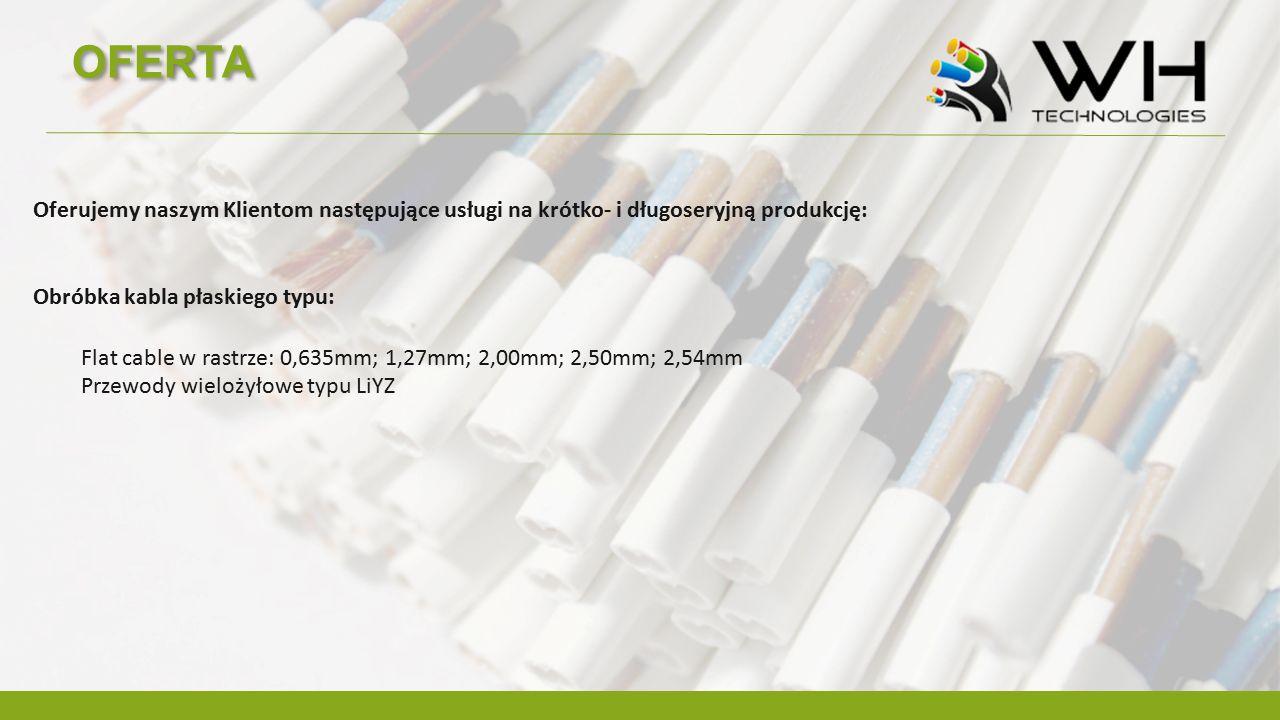 OFERTA Oferujemy naszym Klientom następujące usługi na krótko- i długoseryjną produkcję: Obróbka kabla płaskiego typu: Flat cable w rastrze: 0,635mm; 1,27mm; 2,00mm; 2,50mm; 2,54mm Przewody wielożyłowe typu LiYZ