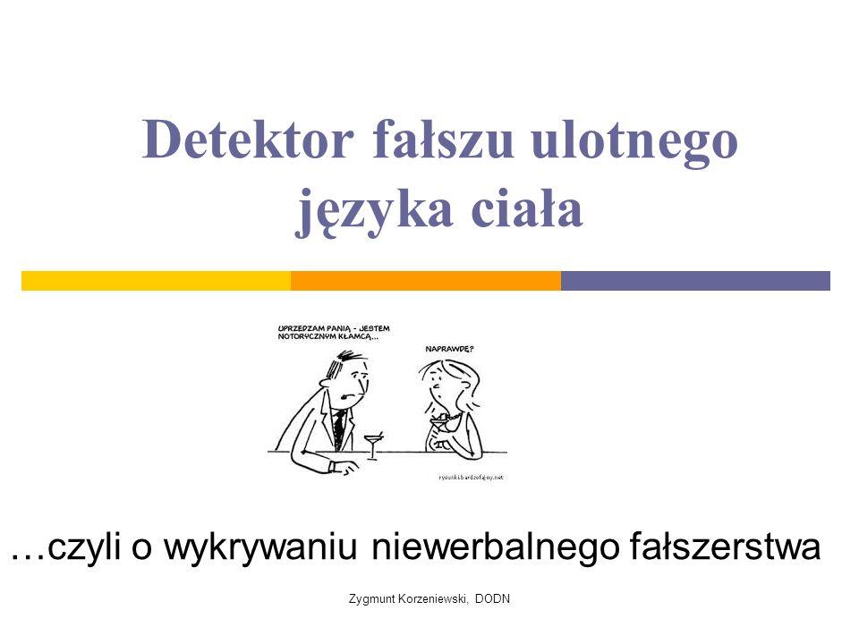 Detektor fałszu ulotnego języka ciała …czyli o wykrywaniu niewerbalnego fałszerstwa Zygmunt Korzeniewski, DODN