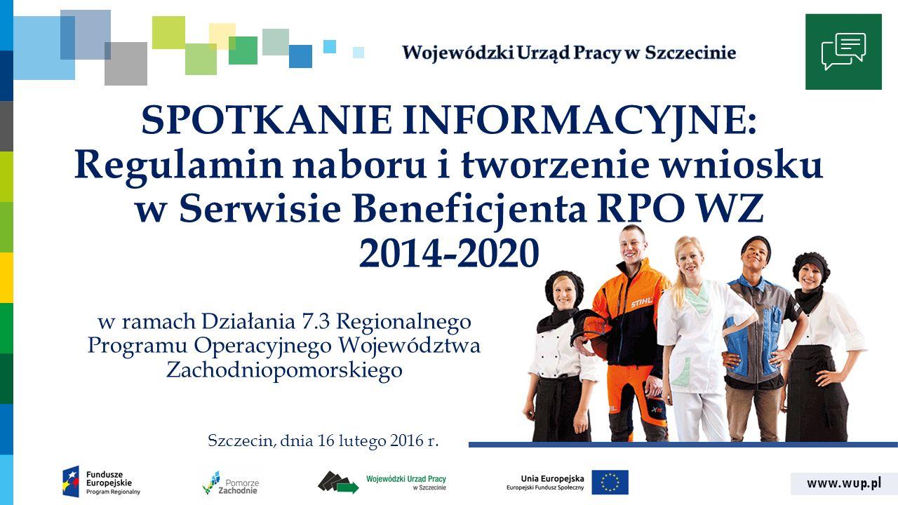 www.wup.pl SPOTKANIE INFORMACYJNE: Regulamin naboru i tworzenie wniosku w Serwisie Beneficjenta RPO WZ 2014-2020 w ramach Działania 7.3 Regionalnego P