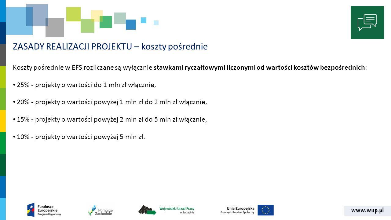 www.wup.pl ZASADY REALIZACJI PROJEKTU – koszty pośrednie Koszty pośrednie w EFS rozliczane są wyłącznie stawkami ryczałtowymi liczonymi od wartości ko