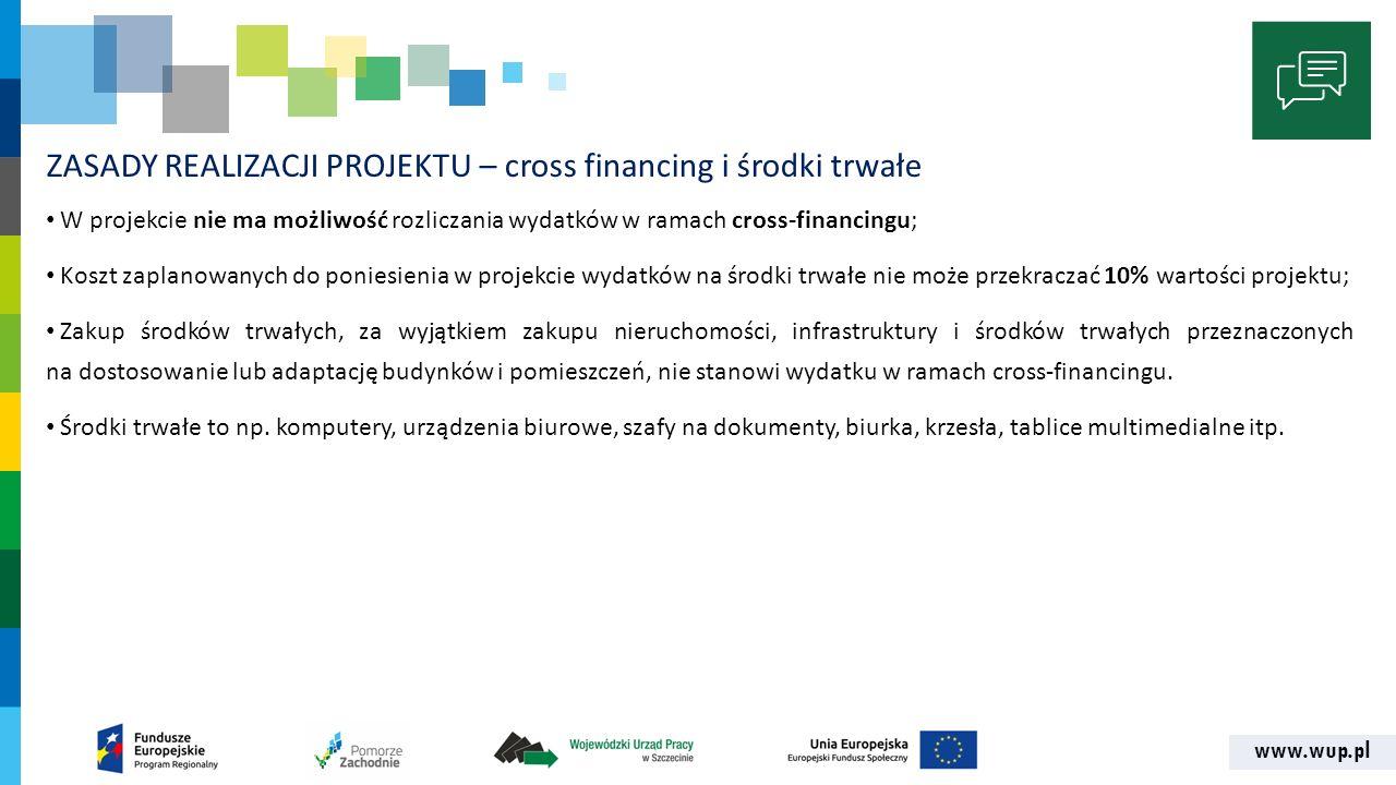 www.wup.pl ZASADY REALIZACJI PROJEKTU – cross financing i środki trwałe W projekcie nie ma możliwość rozliczania wydatków w ramach cross-financingu; K