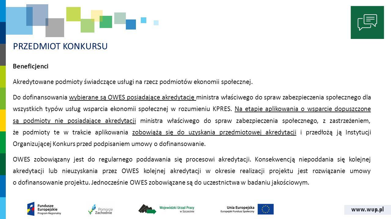 www.wup.pl PRZEDMIOT KONKURSU Beneficjenci Akredytowane podmioty świadczące usługi na rzecz podmiotów ekonomii społecznej. Do dofinansowania wybierane