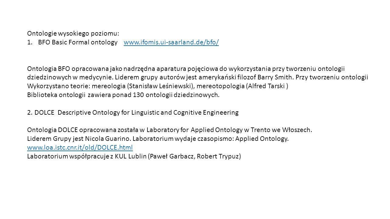 Ontologie wysokiego poziomu: 1.BFO Basic Formal ontology www.ifomis.ui-saarland.de/bfo/www.ifomis.ui-saarland.de/bfo/ Ontologia BFO opracowana jako nadrzędna aparatura pojęciowa do wykorzystania przy tworzeniu ontologii dziedzinowych w medycynie.
