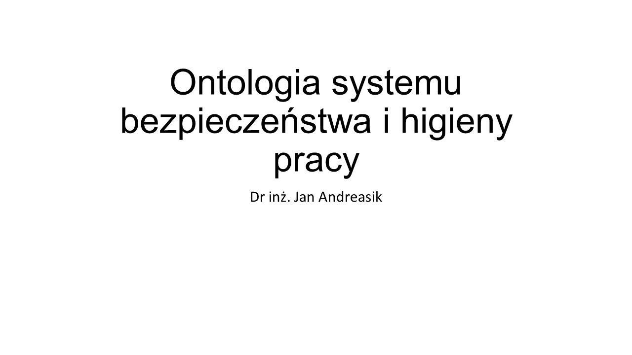 Ontologia systemu bezpieczeństwa i higieny pracy Dr inż. Jan Andreasik