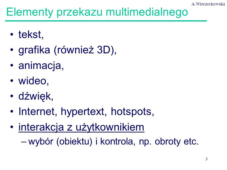 A.Wieczorkowska 3 Elementy przekazu multimedialnego tekst, grafika (również 3D), animacja, wideo, dźwięk, Internet, hypertext, hotspots, interakcja z użytkownikiem –wybór (obiektu) i kontrola, np.