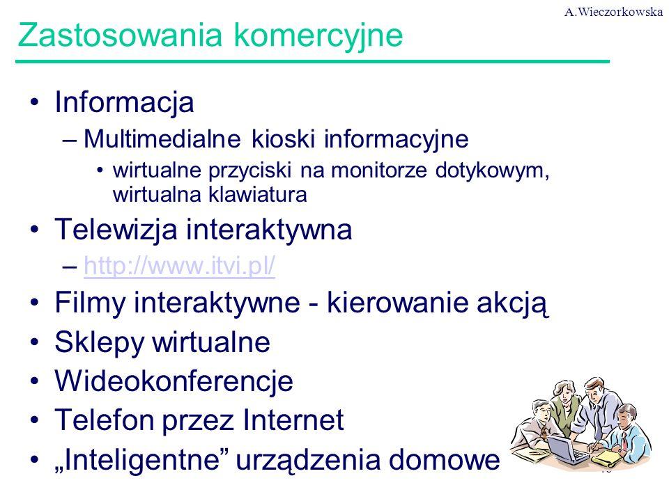 """A.Wieczorkowska 48 Zastosowania komercyjne Informacja –Multimedialne kioski informacyjne wirtualne przyciski na monitorze dotykowym, wirtualna klawiatura Telewizja interaktywna –http://www.itvi.pl/http://www.itvi.pl/ Filmy interaktywne - kierowanie akcją Sklepy wirtualne Wideokonferencje Telefon przez Internet """"Inteligentne urządzenia domowe"""
