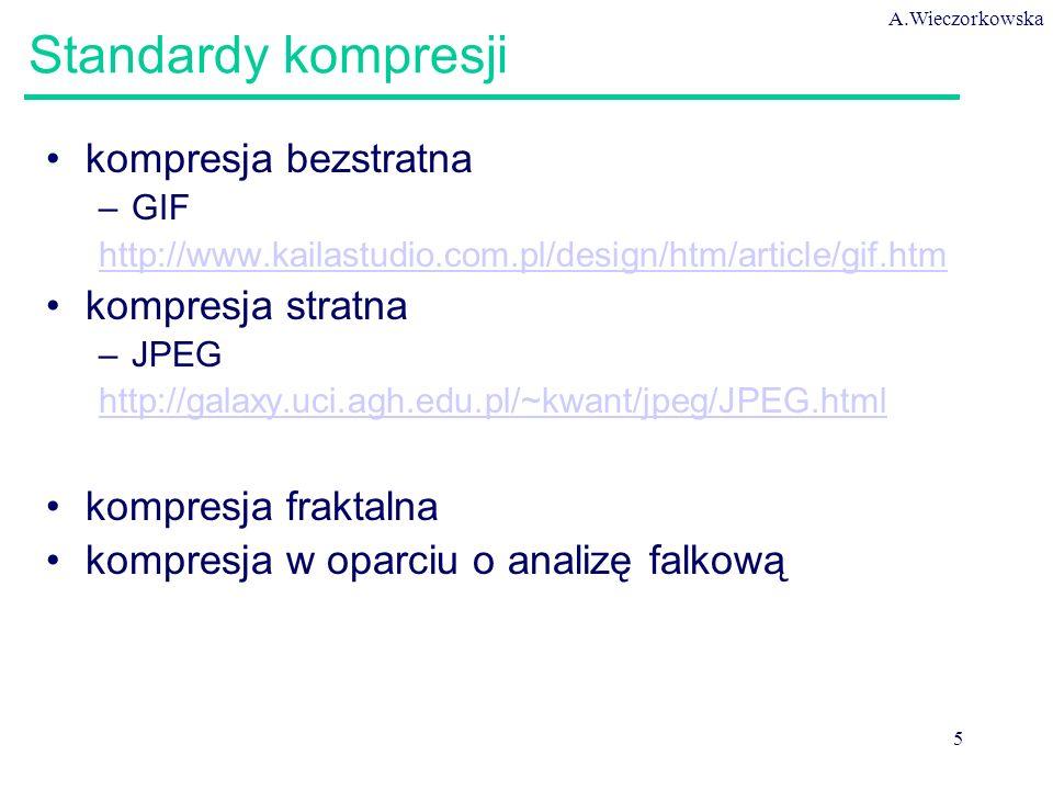 A.Wieczorkowska 5 Standardy kompresji kompresja bezstratna –GIF http://www.kailastudio.com.pl/design/htm/article/gif.htm kompresja stratna –JPEG http://galaxy.uci.agh.edu.pl/~kwant/jpeg/JPEG.html kompresja fraktalna kompresja w oparciu o analizę falkową