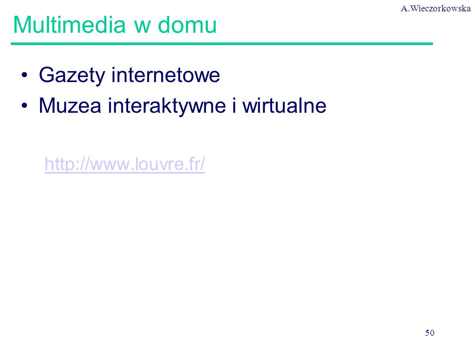 A.Wieczorkowska 50 Multimedia w domu Gazety internetowe Muzea interaktywne i wirtualne http://www.louvre.fr/