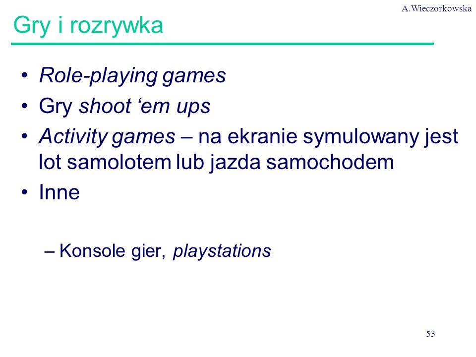 A.Wieczorkowska 53 Gry i rozrywka Role-playing games Gry shoot 'em ups Activity games – na ekranie symulowany jest lot samolotem lub jazda samochodem Inne –Konsole gier, playstations