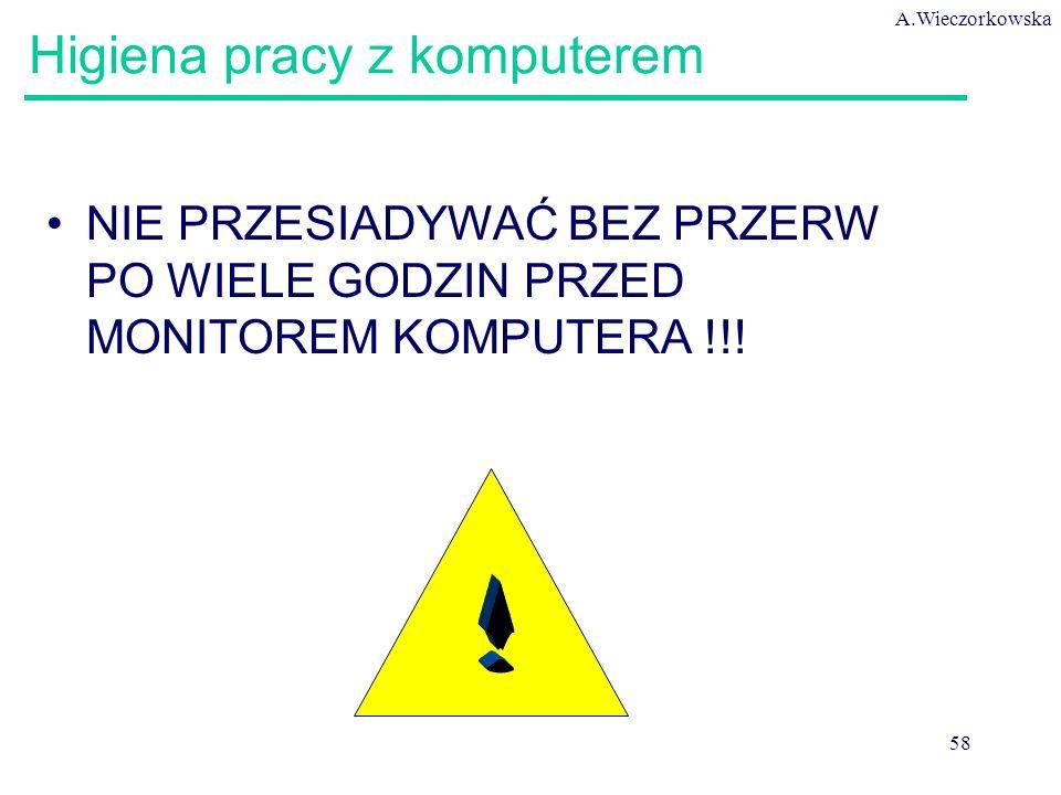 A.Wieczorkowska 58 Higiena pracy z komputerem NIE PRZESIADYWAĆ BEZ PRZERW PO WIELE GODZIN PRZED MONITOREM KOMPUTERA !!!