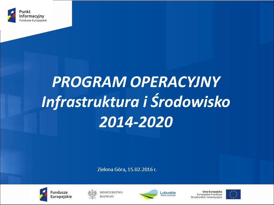 PROGRAM OPERACYJNY Infrastruktura i Środowisko 2014-2020 Zielona Góra, 15.02.2016 r.