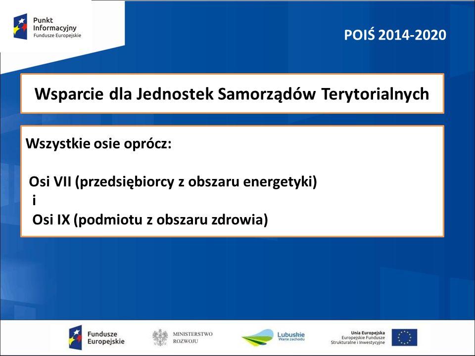 POIŚ 2014-2020 Wsparcie dla Jednostek Samorządów Terytorialnych Wszystkie osie oprócz: Osi VII (przedsiębiorcy z obszaru energetyki) i Osi IX (podmiot