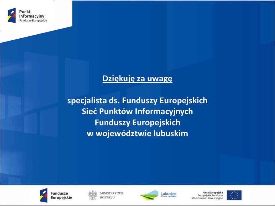 Dziękuję za uwagę specjalista ds. Funduszy Europejskich Sieć Punktów Informacyjnych Funduszy Europejskich w województwie lubuskim
