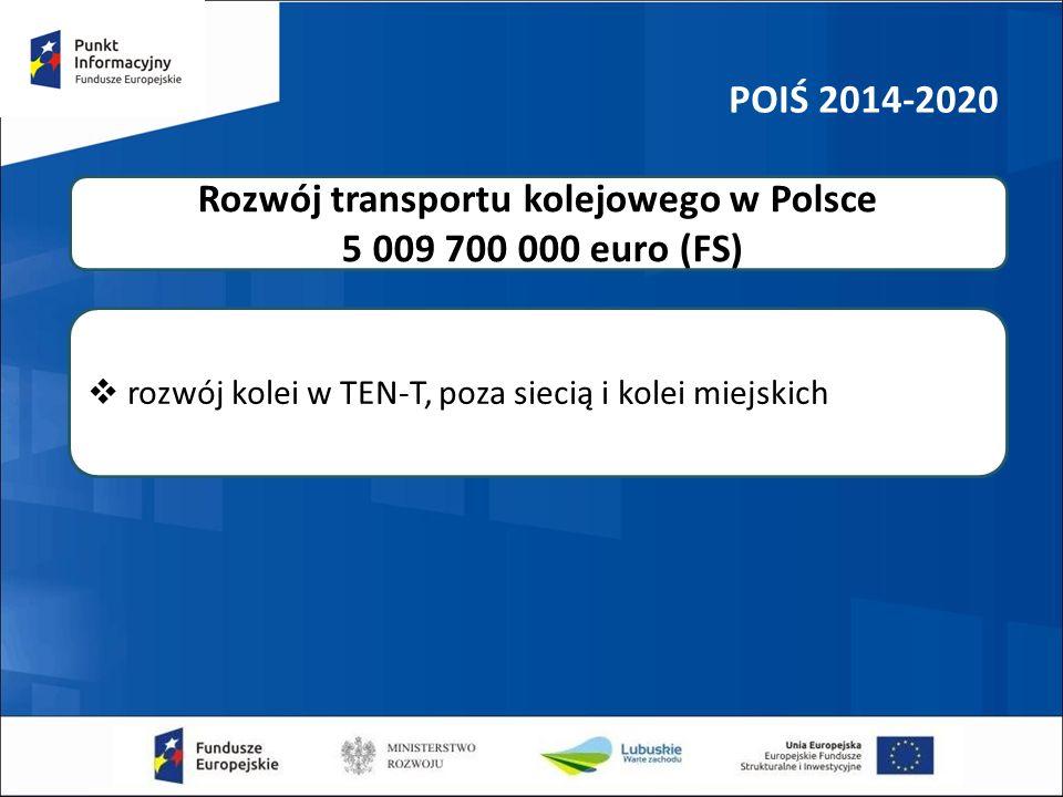POIŚ 2014-2020  rozwój kolei w TEN-T, poza siecią i kolei miejskich Rozwój transportu kolejowego w Polsce 5 009 700 000 euro (FS)