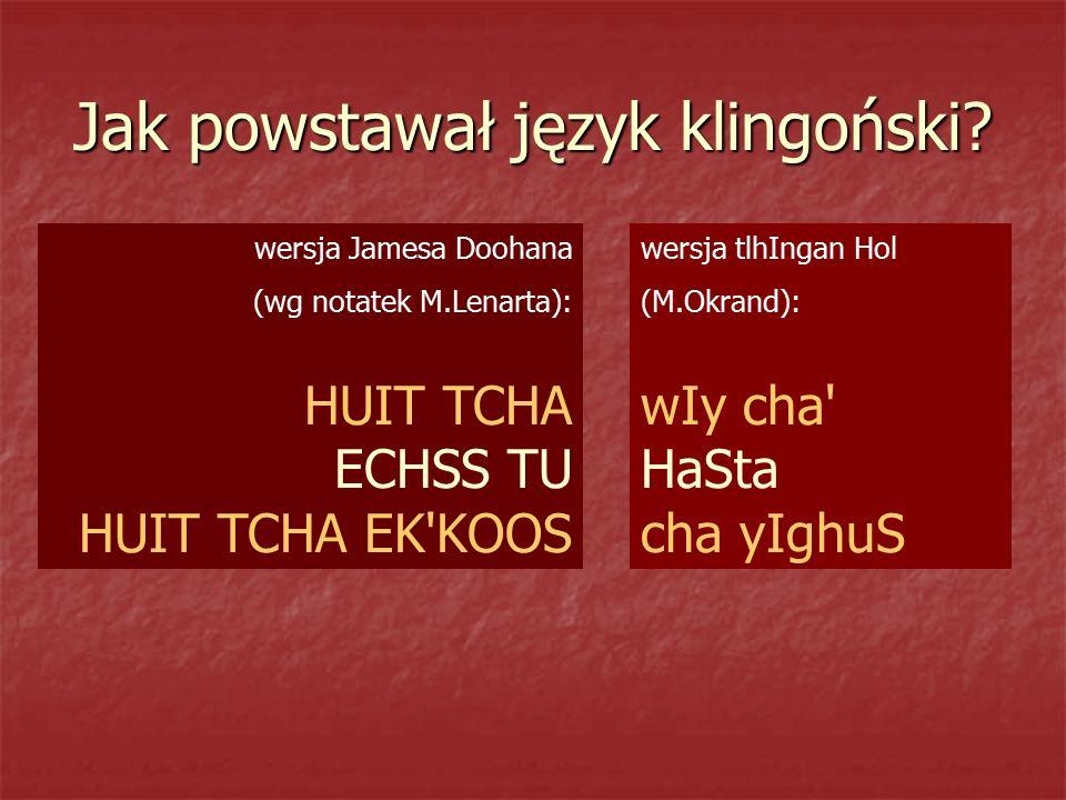 Jak powstawał język klingoński? wersja Jamesa Doohana (wg notatek M.Lenarta): HUIT TCHA ECHSS TU HUIT TCHA EK'KOOS wersja tlhIngan Hol (M.Okrand): wIy